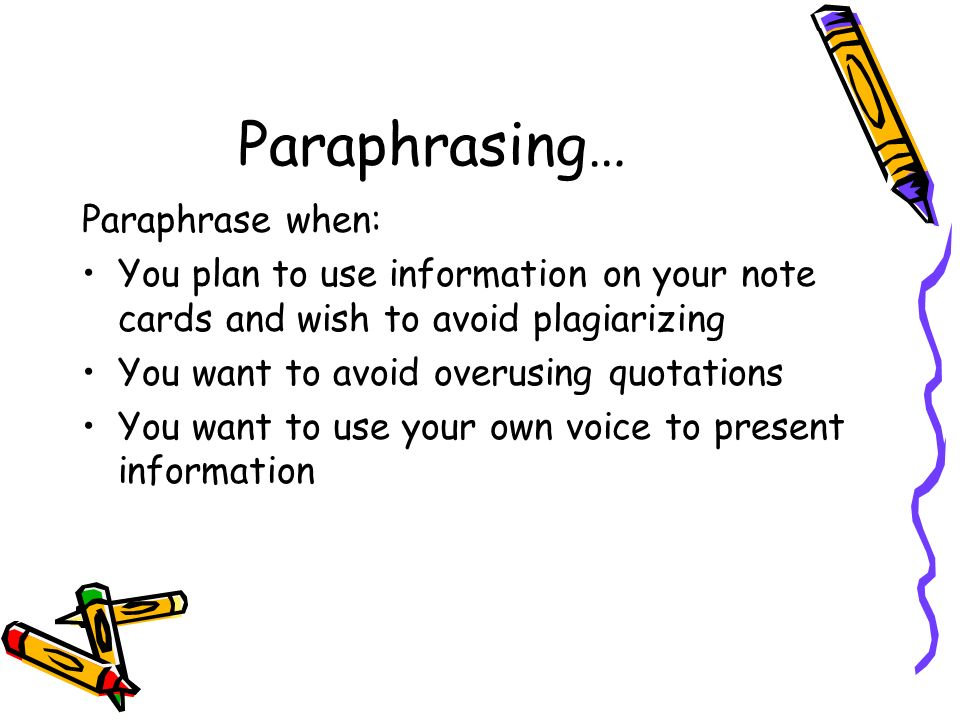Paraphrasing… Paraphrase when: You plan to use information on your note cards and wish to avoid plagiarizing You want to avoid overusing quotations Yo