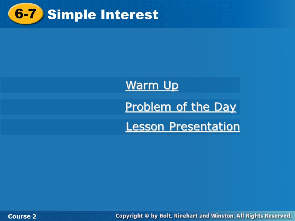 6-7 Simple Interest Course 2 Warm Up Warm Up Problem of the Day Problem of the Day Lesson Presentation Lesson Presentation