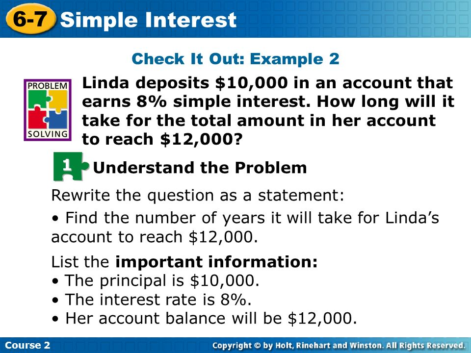 Check It Out: Example 2 Linda deposits $10,000 in an account that earns 8% simple interest. How long will it take for the total amount in her account