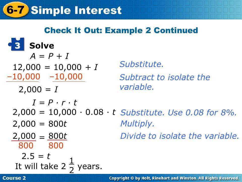 Course 2 6-7 Simple Interest Solve 3 A = P + I 12,000 = 10,000 + I 2,000 = I I = P · r · t 2,000 = 10,000 · 0.08 · t 2,000 = 800t 2.5 = t It will take