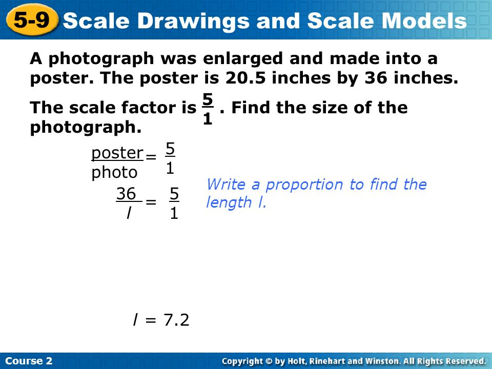 A photograph was enlarged and made into a poster. The poster is 20.5 inches by 36 inches. The scale factor is. Find the size of the photograph. Course