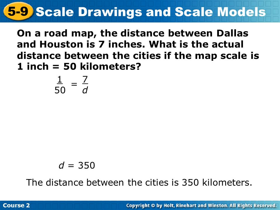 Insert Lesson Title Here Course 2 5-9 Scale Drawings and Scale Models On a road map, the distance between Dallas and Houston is 7 inches. What is the