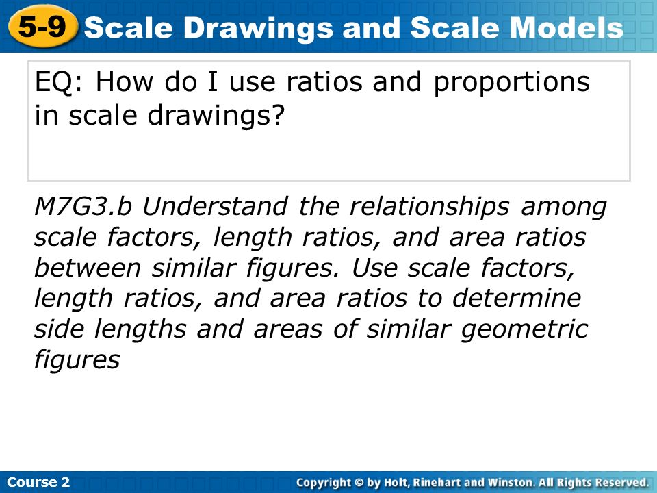 EQ: How do I use ratios and proportions in scale drawings? Course 2 5-9 Scale Drawings and Scale Models M7G3.b Understand the relationships among scal