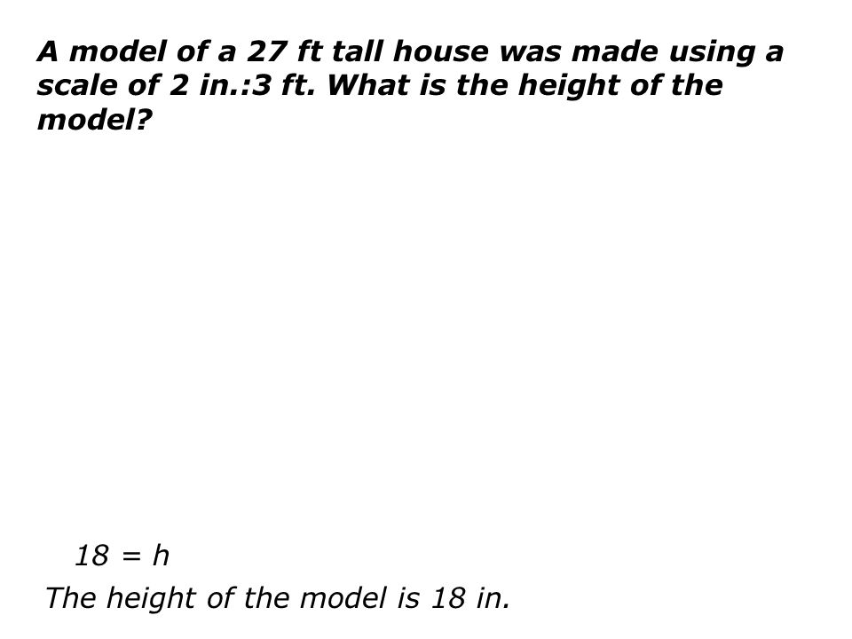 A model of a 27 ft tall house was made using a scale of 2 in.:3 ft. What is the height of the model? 18 = h The height of the model is 18 in.