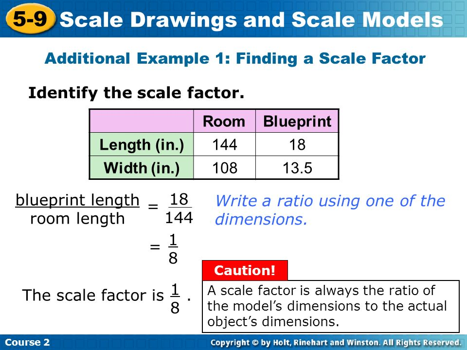 Identify the scale factor. Additional Example 1: Finding a Scale Factor Course 2 5-9 Scale Drawings and Scale Models RoomBlueprint Length (in.)14418 W
