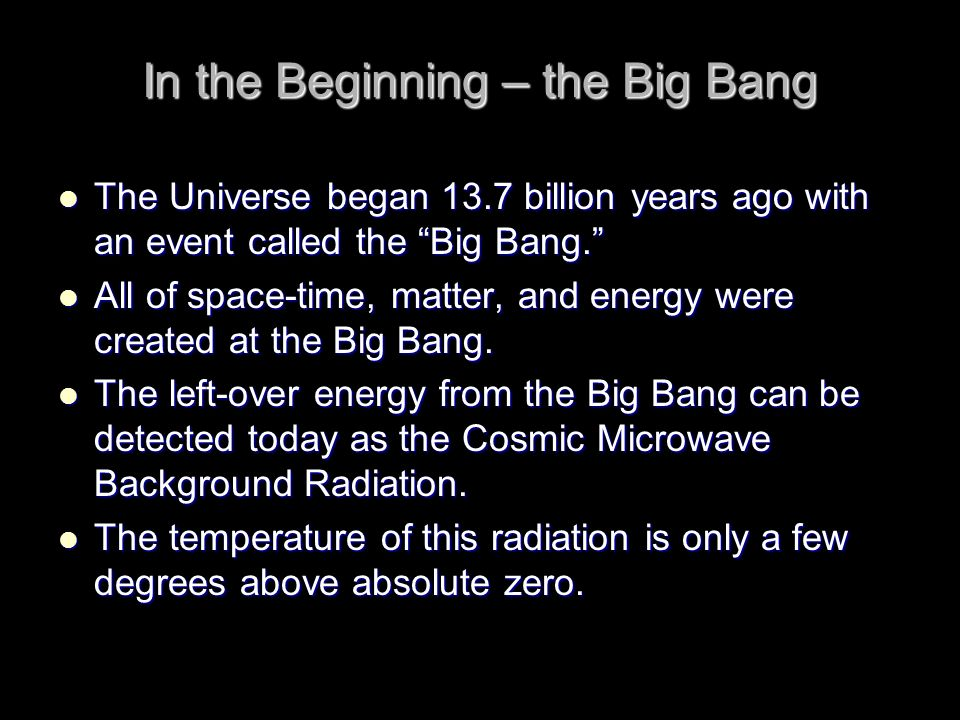 In the Beginning – the Big Bang The Universe began 13.7 billion years ago with an event called the Big Bang. The Universe began 13.7 billion years ago