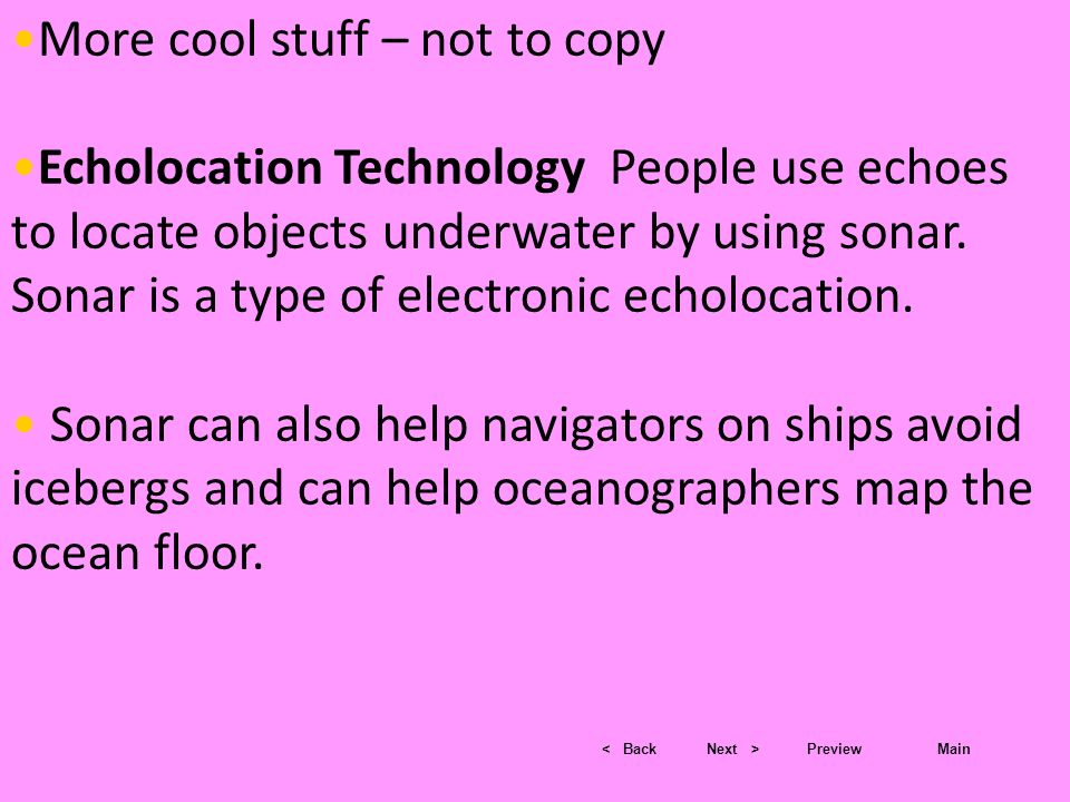 < BackNext >PreviewMain More cool stuff – not to copy Echolocation Technology People use echoes to locate objects underwater by using sonar. Sonar is