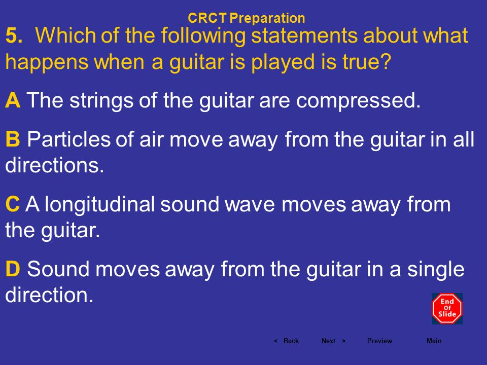 < BackNext >PreviewMain CRCT Preparation 5. Which of the following statements about what happens when a guitar is played is true? A The strings of the