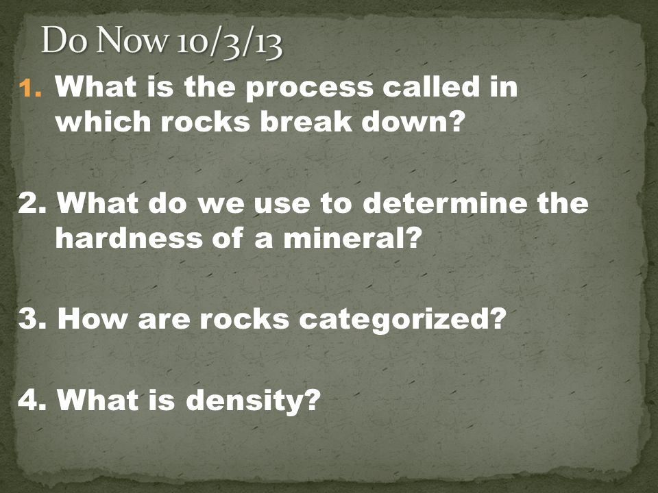 1. What is the process called in which rocks break down? 2. What do we use to determine the hardness of a mineral? 3. How are rocks categorized? 4. Wh