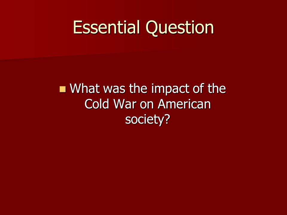 Essential Question What was the impact of the Cold War on American society.