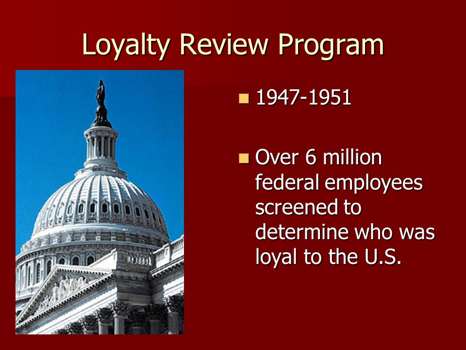 Loyalty Review Program 1947-1951 1947-1951 Over 6 million federal employees screened to determine who was loyal to the U.S.