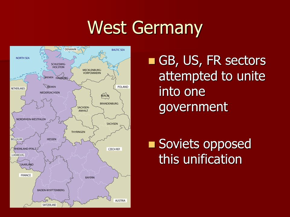 West Germany GB, US, FR sectors attempted to unite into one government GB, US, FR sectors attempted to unite into one government Soviets opposed this unification Soviets opposed this unification