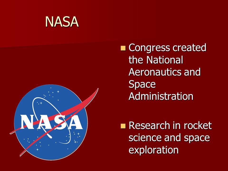 NASA Congress created the National Aeronautics and Space Administration Congress created the National Aeronautics and Space Administration Research in rocket science and space exploration Research in rocket science and space exploration