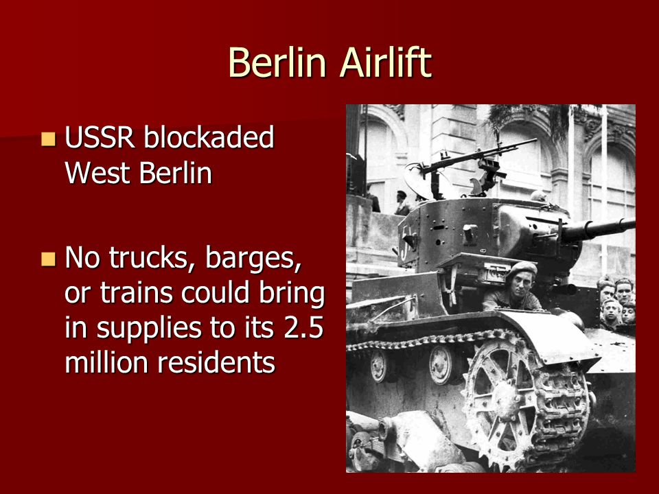 Berlin Airlift USSR blockaded West Berlin USSR blockaded West Berlin No trucks, barges, or trains could bring in supplies to its 2.5 million residents No trucks, barges, or trains could bring in supplies to its 2.5 million residents