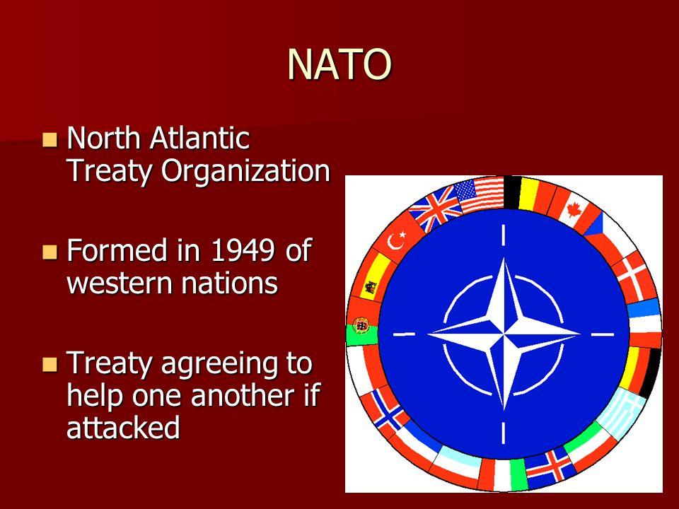 NATO North Atlantic Treaty Organization North Atlantic Treaty Organization Formed in 1949 of western nations Formed in 1949 of western nations Treaty agreeing to help one another if attacked Treaty agreeing to help one another if attacked