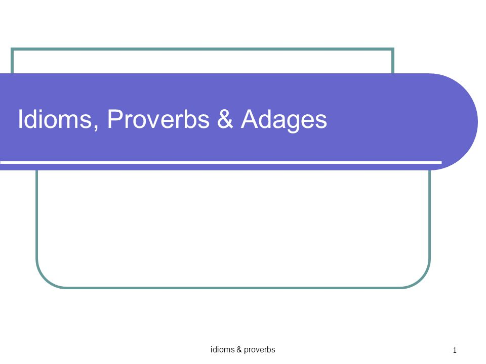 idioms & proverbs 1 Idioms, Proverbs & Adages