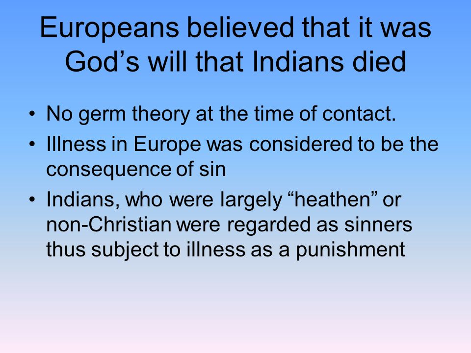 Europeans believed that it was Gods will that Indians died No germ theory at the time of contact. Illness in Europe was considered to be the consequen
