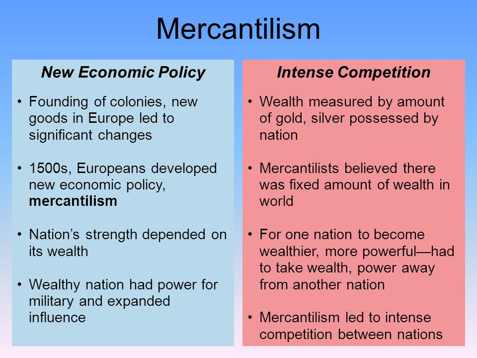 Wealth measured by amount of gold, silver possessed by nation Mercantilists believed there was fixed amount of wealth in world For one nation to becom