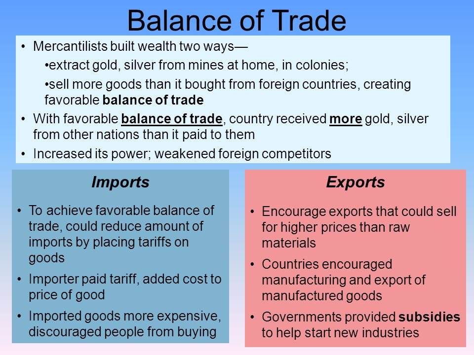 Mercantilists built wealth two ways extract gold, silver from mines at home, in colonies; sell more goods than it bought from foreign countries, creat