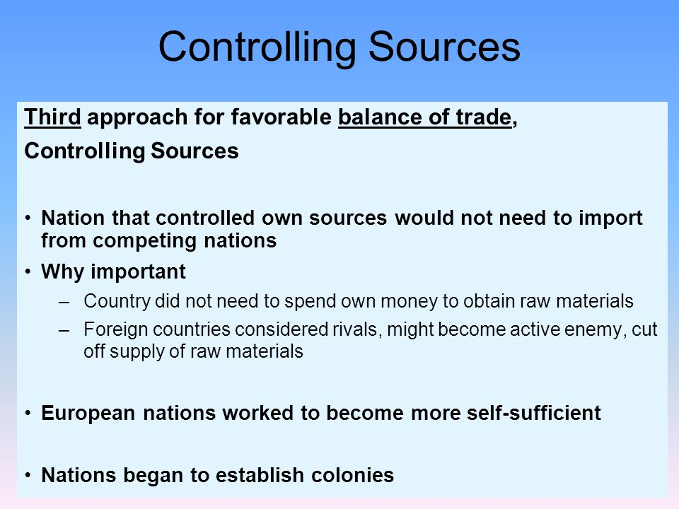 Controlling Sources Third approach for favorable balance of trade, Controlling Sources Nation that controlled own sources would not need to import fro