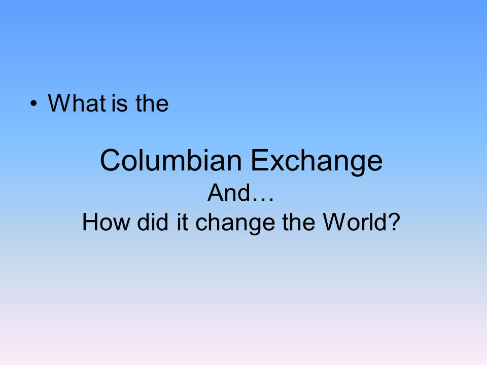 Columbian Exchange And… How did it change the World? What is the