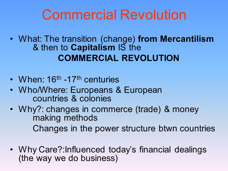 Commercial Revolution What: The transition (change) from Mercantilism & then to Capitalism IS the COMMERCIAL REVOLUTION When: 16 th -17 th centuries W