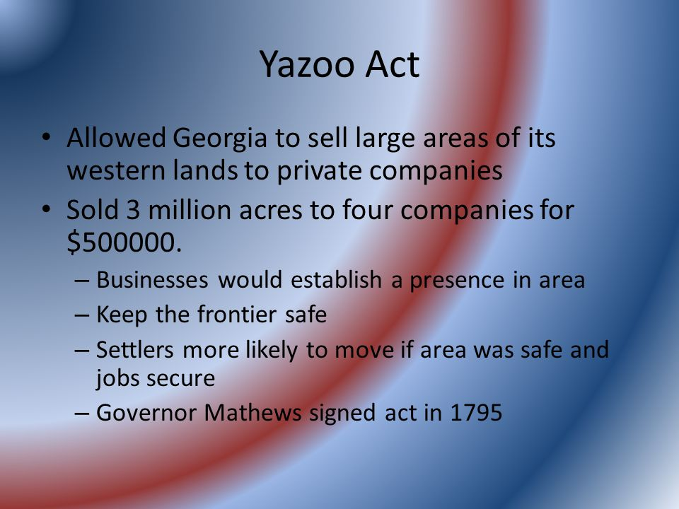 Yazoo Act Allowed Georgia to sell large areas of its western lands to private companies Sold 3 million acres to four companies for $500000.
