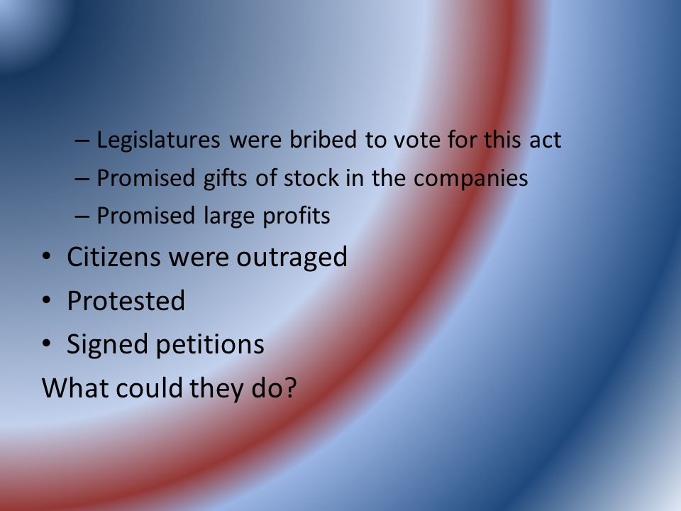 – Legislatures were bribed to vote for this act – Promised gifts of stock in the companies – Promised large profits Citizens were outraged Protested Signed petitions What could they do