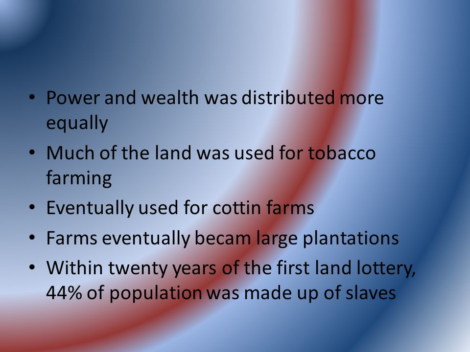Power and wealth was distributed more equally Much of the land was used for tobacco farming Eventually used for cottin farms Farms eventually becam large plantations Within twenty years of the first land lottery, 44% of population was made up of slaves