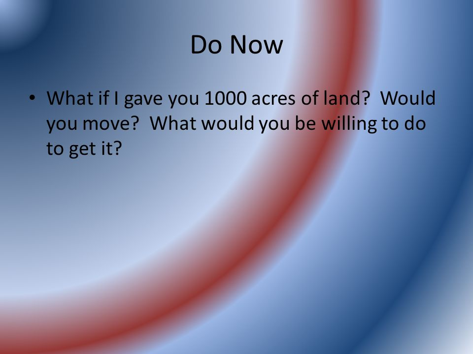 Do Now What if I gave you 1000 acres of land. Would you move.