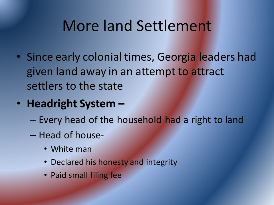More land Settlement Since early colonial times, Georgia leaders had given land away in an attempt to attract settlers to the state Headright System – – Every head of the household had a right to land – Head of house- White man Declared his honesty and integrity Paid small filing fee