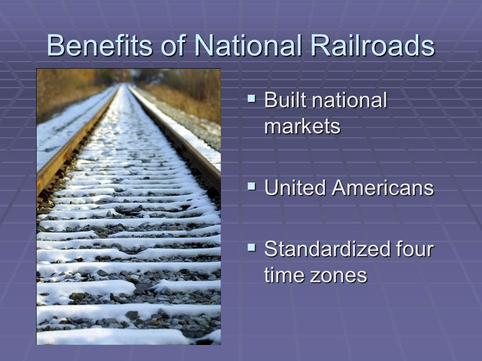 Benefits of National Railroads Built national markets Built national markets United Americans United Americans Standardized four time zones Standardized four time zones
