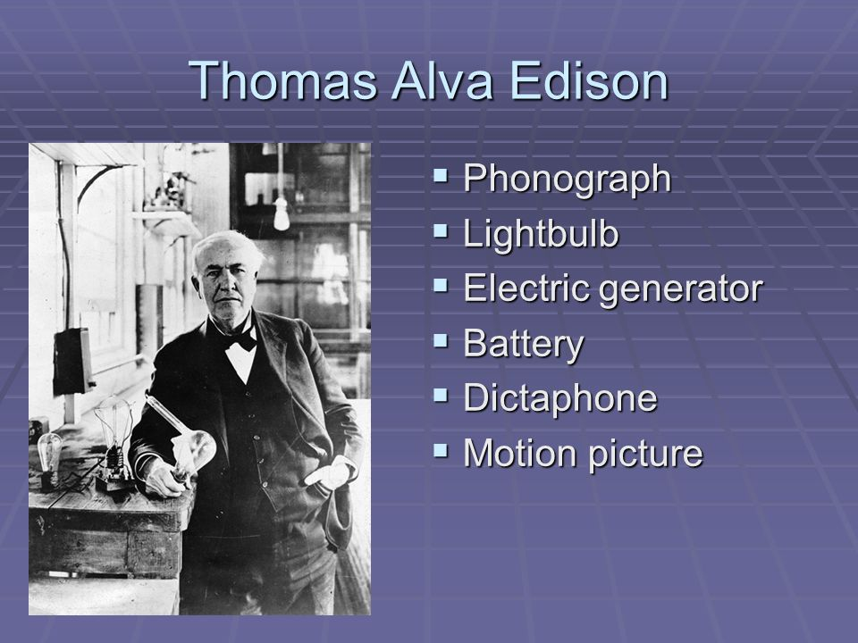 Thomas Alva Edison Phonograph Phonograph Lightbulb Lightbulb Electric generator Electric generator Battery Battery Dictaphone Dictaphone Motion picture Motion picture