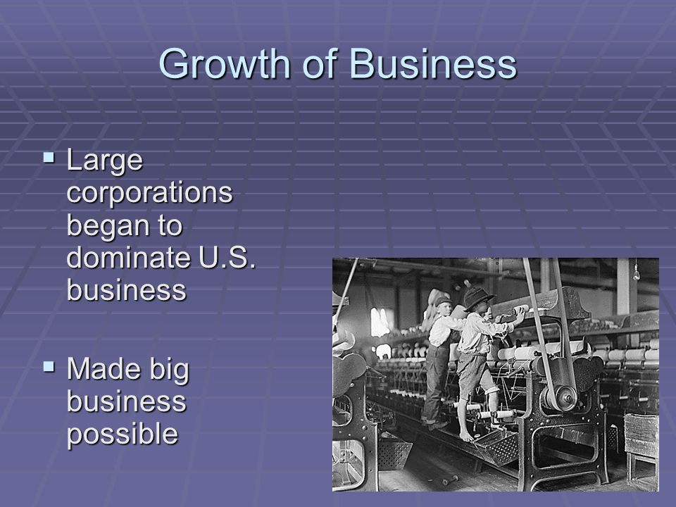 Growth of Business Large corporations began to dominate U.S.