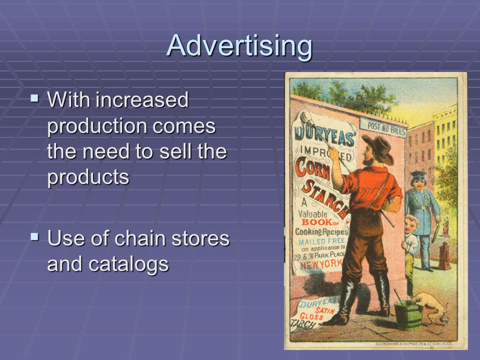 Advertising With increased production comes the need to sell the products With increased production comes the need to sell the products Use of chain stores and catalogs Use of chain stores and catalogs