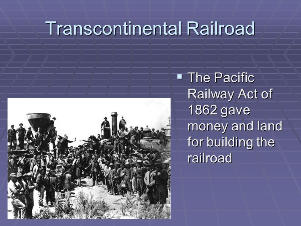 Transcontinental Railroad The Pacific Railway Act of 1862 gave money and land for building the railroad The Pacific Railway Act of 1862 gave money and land for building the railroad