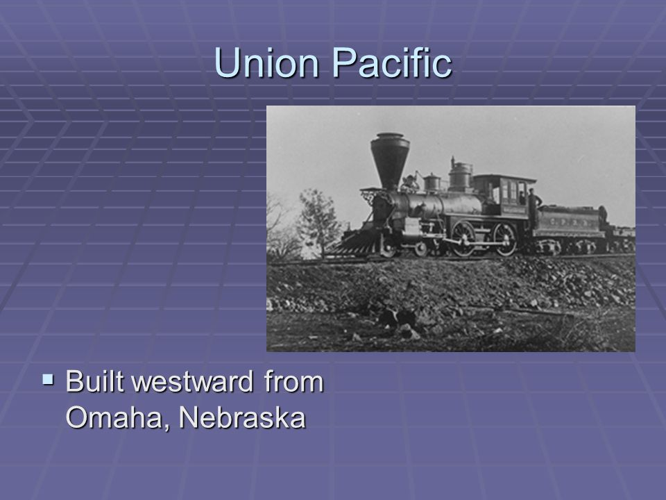 Union Pacific Built westward from Omaha, Nebraska Built westward from Omaha, Nebraska