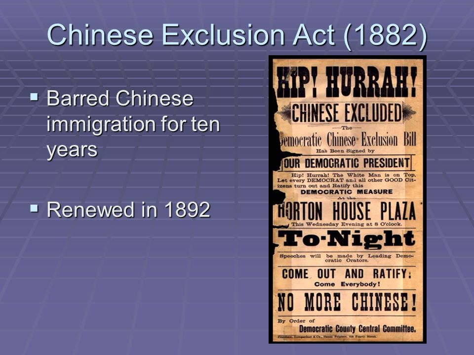 Chinese Exclusion Act (1882) Barred Chinese immigration for ten years Barred Chinese immigration for ten years Renewed in 1892 Renewed in 1892
