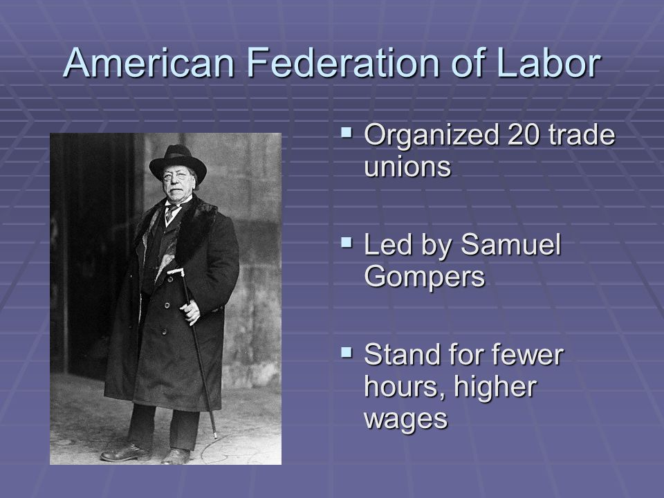 American Federation of Labor Organized 20 trade unions Organized 20 trade unions Led by Samuel Gompers Led by Samuel Gompers Stand for fewer hours, higher wages Stand for fewer hours, higher wages