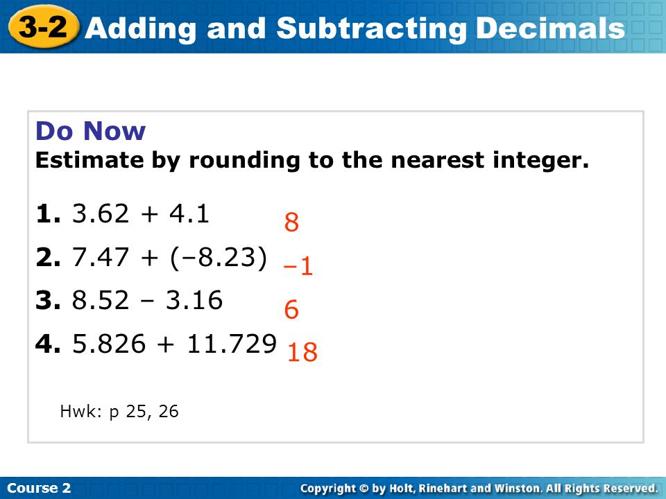 Do Now Estimate by rounding to the nearest integer. 1. 3.62 + 4.1 2. 7.47 + (–8.23) 3. 8.52 – 3.16 4. 5.826 + 11.729 8 –1 6 Course 2 3-2 Adding and Su