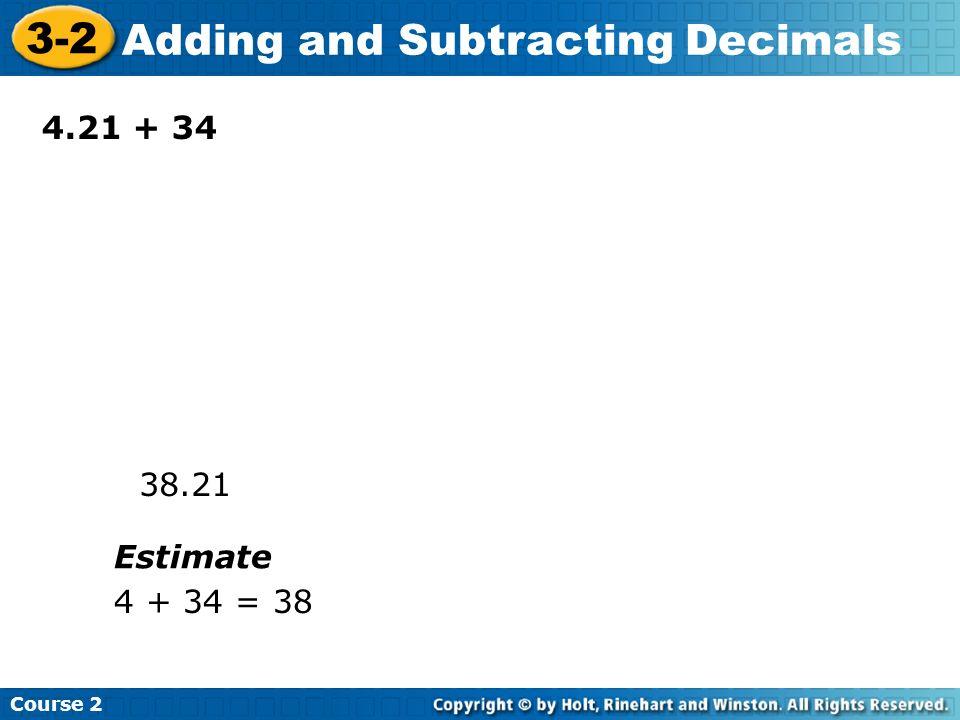 Course 2 3-2 Adding and Subtracting Decimals 4.21 + 34 38.21 Estimate 4 + 34 = 38