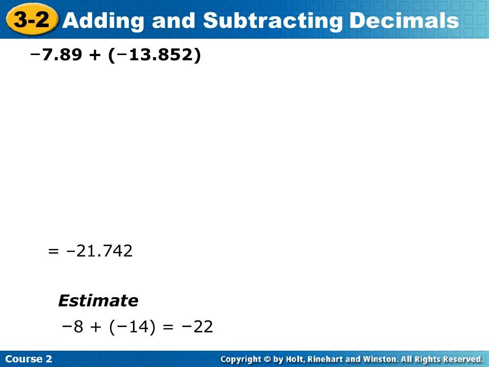 Course 2 3-2 Adding and Subtracting Decimals – 7.89 + ( – 13.852) = –21.742 Estimate – 8 + ( – 14) = – 22
