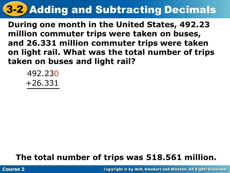 Course 2 3-2 Adding and Subtracting Decimals During one month in the United States, 492.23 million commuter trips were taken on buses, and 26.331 mill