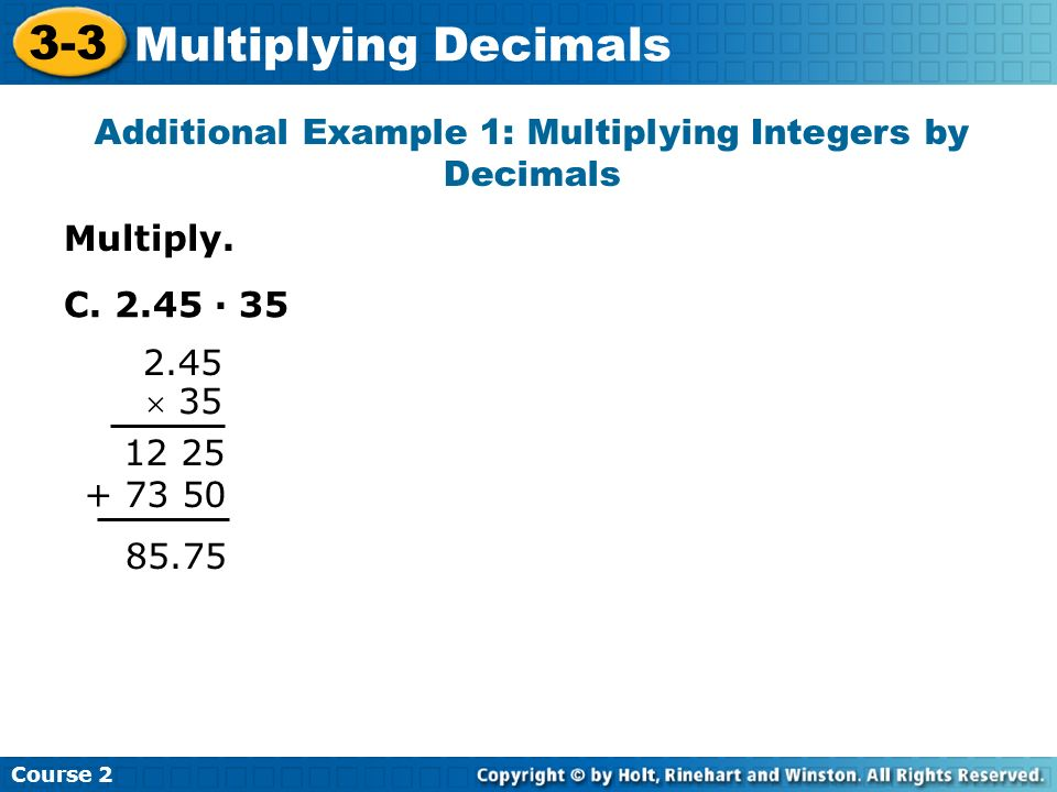 Multiply. Additional Example 1: Multiplying Integers by Decimals Course 2 3-3 Multiplying Decimals C. 2.45 · 35 2.45 35 12 25 + 73 50 85.75