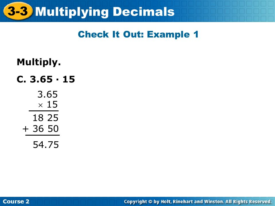 Multiply. Check It Out: Example 1 Course 2 3-3 Multiplying Decimals C. 3.65 · 15 3.65 15 18 25 + 36 50 54.75