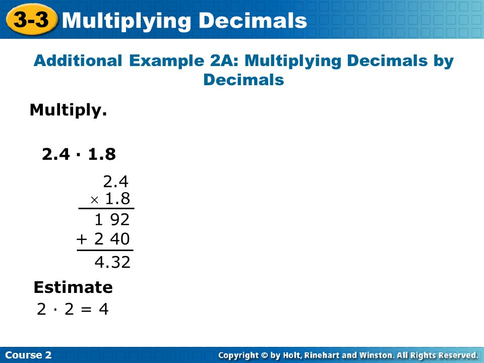 Multiply. Additional Example 2A: Multiplying Decimals by Decimals Course 2 3-3 Multiplying Decimals 2.4 · 1.8 2.4 1.8 1 92 + 2 40 4.32 Estimate 2 · 2