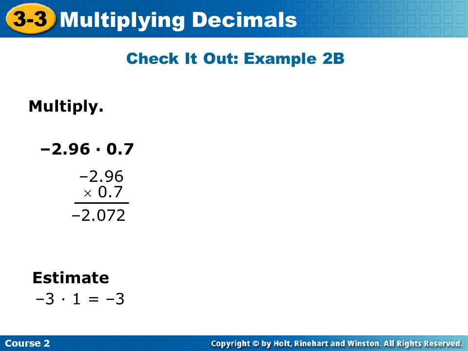 Multiply. Check It Out: Example 2B Course 2 3-3 Multiplying Decimals –2.96 · 0.7 –2.96 0.7 –2.072 Estimate –3 · 1 = –3