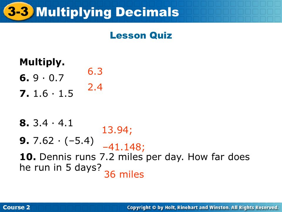 Lesson Quiz Multiply. 6. 9 · 0.7 7. 1.6 · 1.5 8. 3.4 · 4.1 9. 7.62 · (–5.4) 10. Dennis runs 7.2 miles per day. How far does he run in 5 days? 2.4 6.3