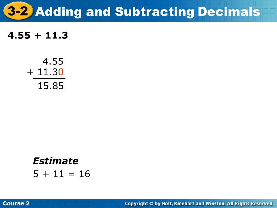 Course 2 3-2 Adding and Subtracting Decimals 4.55 + 11.3 4.55 + 11.30 15.85 Estimate 5 + 11 = 16