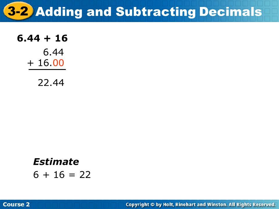 Course 2 3-2 Adding and Subtracting Decimals 6.44 + 16 6.44 + 16.00 22.44 Estimate 6 + 16 = 22